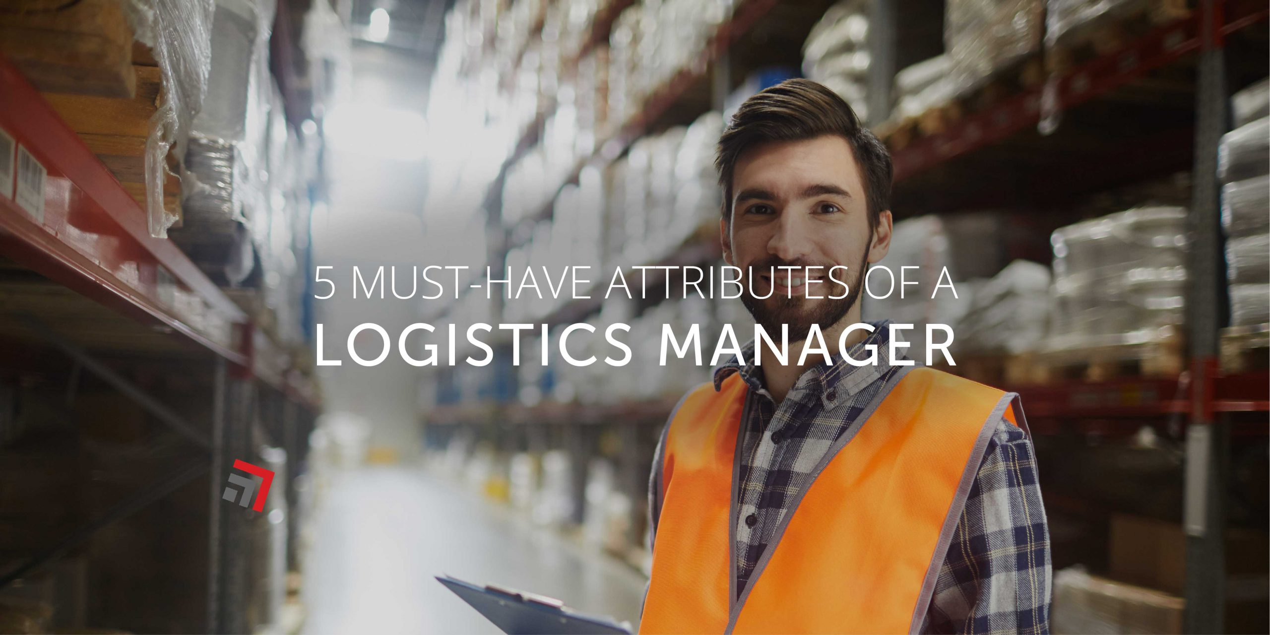 5 Must Have Attributes of a Logistics Manager