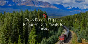 Cross-Border Shipping Required Documents for Canada