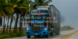 Cross-Border Shipping Required Documents for Mexico